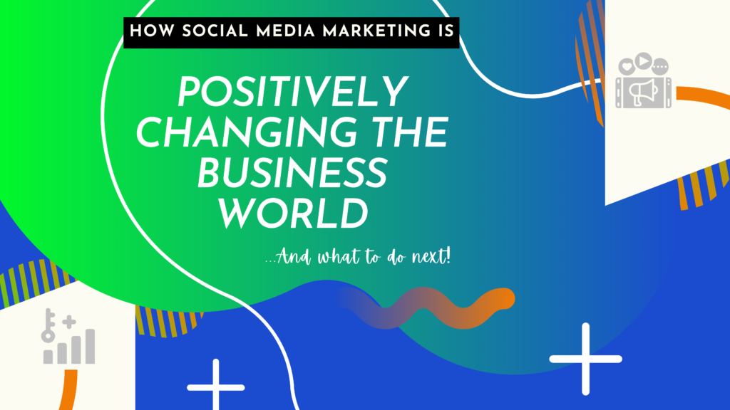 how social media marketing is positively changing the business world