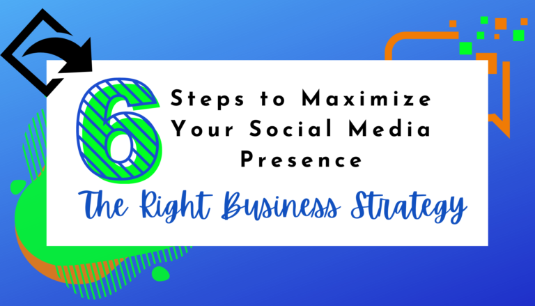 6 Steps to Maximize Your Social Media Presence: The Right Strategy