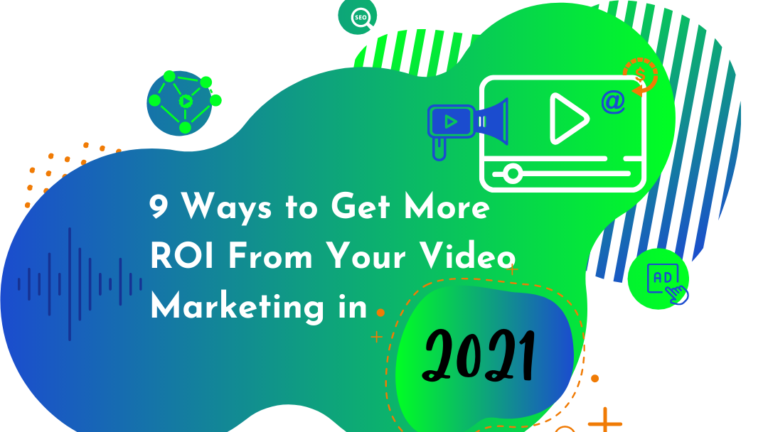 9 Ways to Get More ROI From Your Video Marketing in 2021